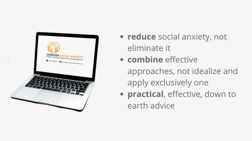 Our basic principles for online therapy for social anxiety: (1) reduce social anxiety, not eliminate it (2) combineeffective approaches, not idealize and stick to one only (3) practical, effective, down to earth advice.