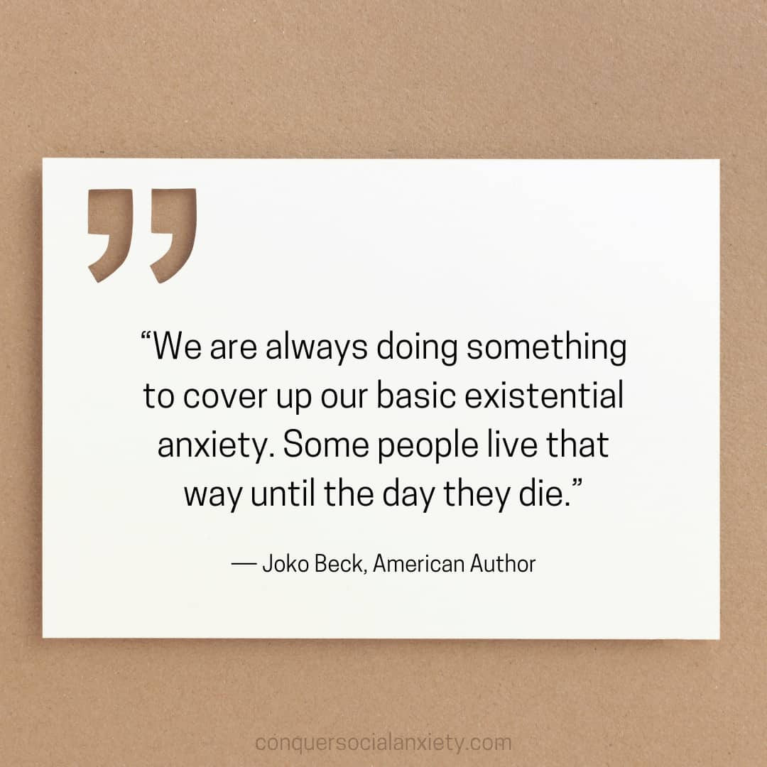"""Joko Beck Social Anxiety Quote: """"We are always doing something to cover up our basic existential anxiety. Some people live that way until the day they die."""""""