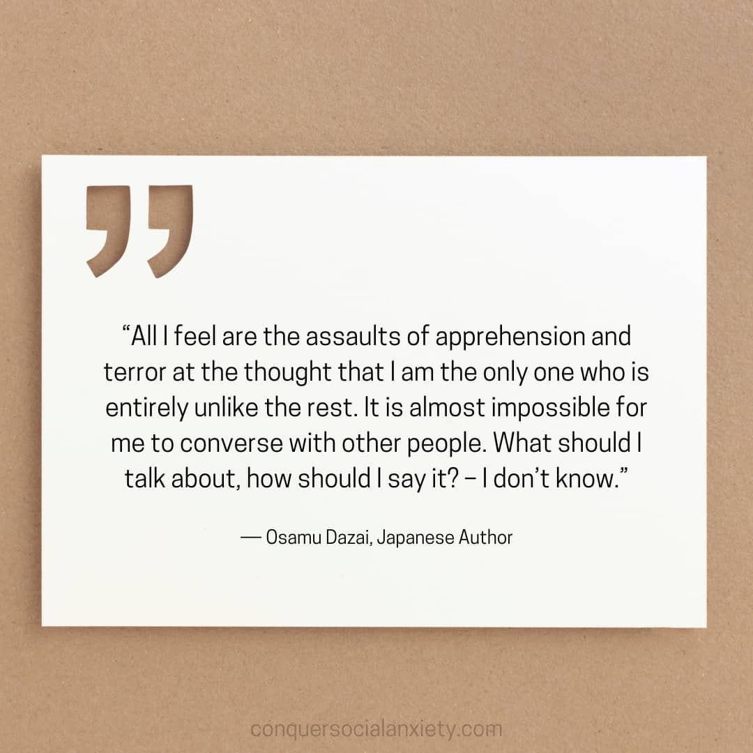 """Osamu Dazai social anxiety quote: """"All I feel are the assaults of apprehension and terror at the thought that I am the only one who is entirely unlike the rest. It is almost impossible for me to converse with other people. What should I talk about, how should I say it? – I don't know."""""""