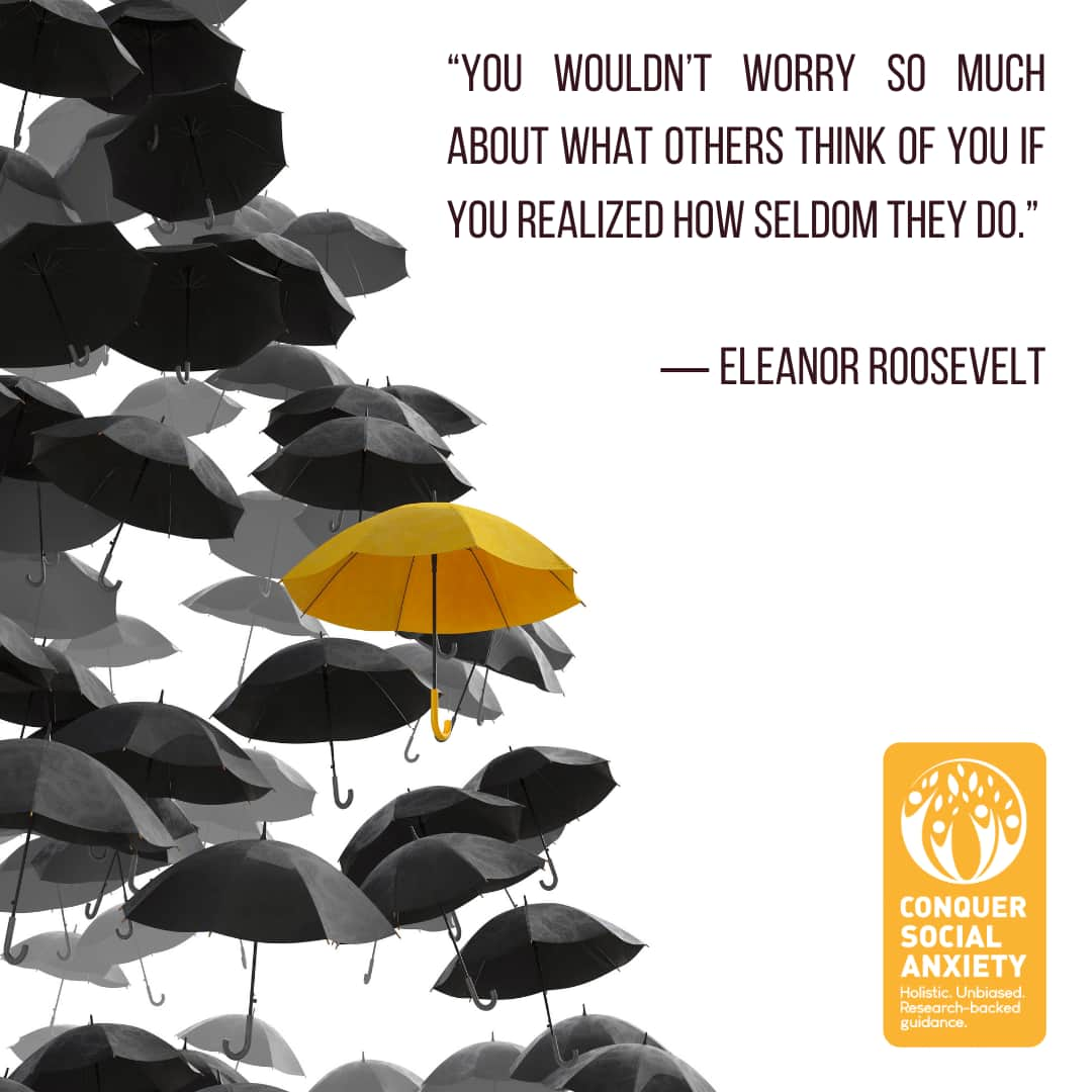 """Eleanor Roosevelt social anxiety quote: """"You wouldn't worry so much about what others think of you if you realized how seldom they do."""""""